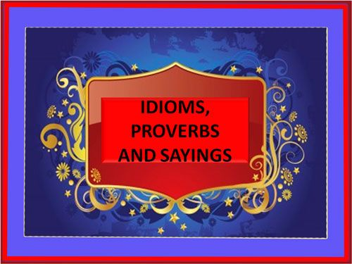 Idioms, Proverbs and Sayings
