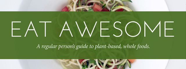 Eat Awesome: A regular person's guide to plant-based, whole foods.