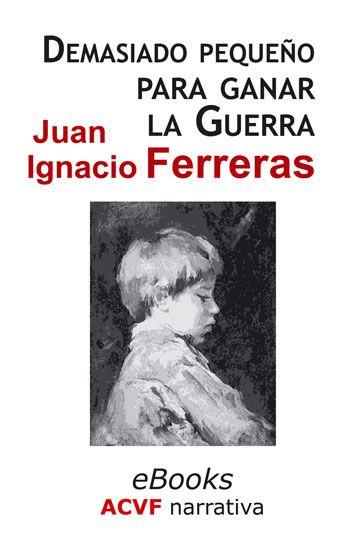 Demasiado pequeño para ganar la guerra, de Juan Ignacio Ferreras (epub)