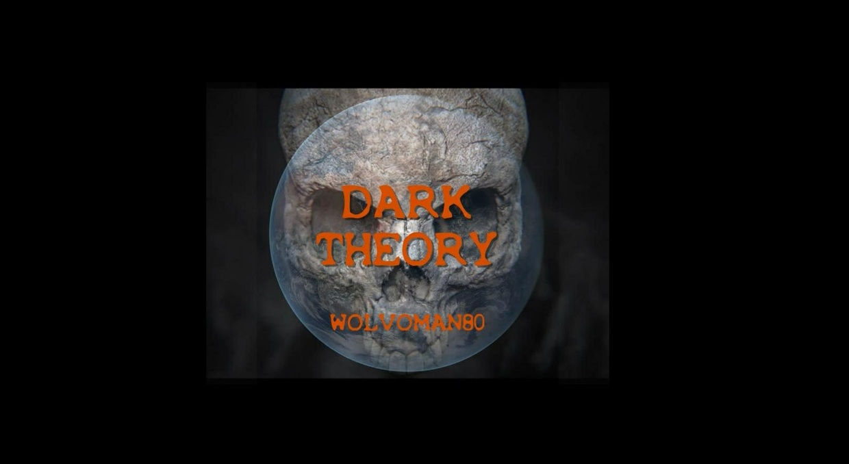 Dark Theory. NEW DOCUMENTARY BY WOLVOMAN80.