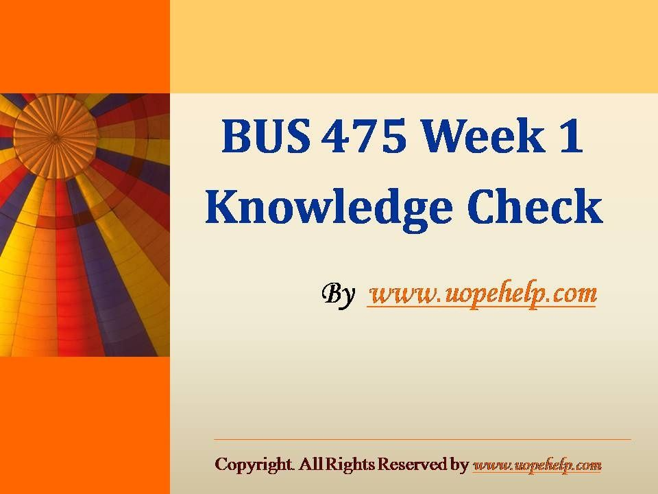 week 1 knowledge check Title: bus 475 week 1 knowledge check, author: jessica sarah, name: bus 475 week 1 knowledge check, length: 14 pages, page: 1, published: 2015-01-21.