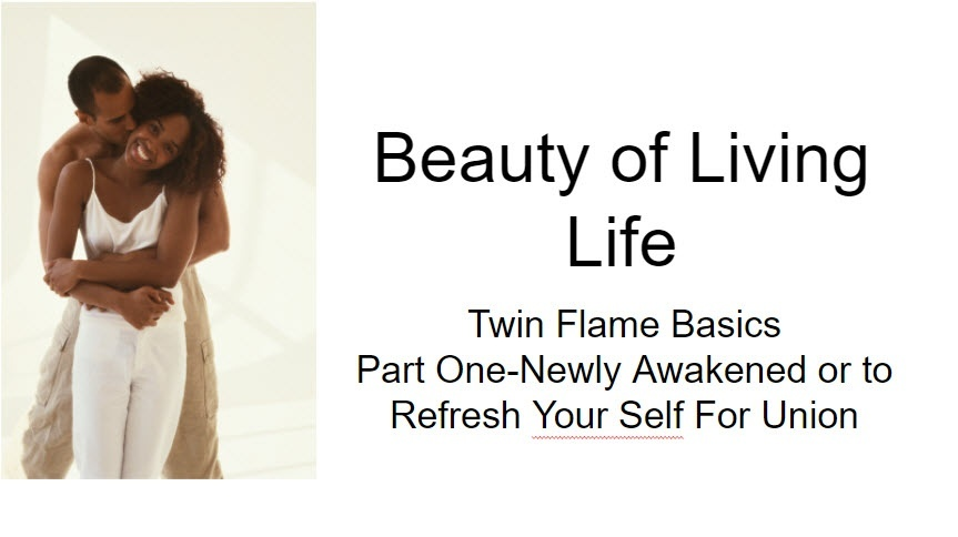 Beauty of Living Life! Twin Flame Basics for your Union or Newly Awakened!©