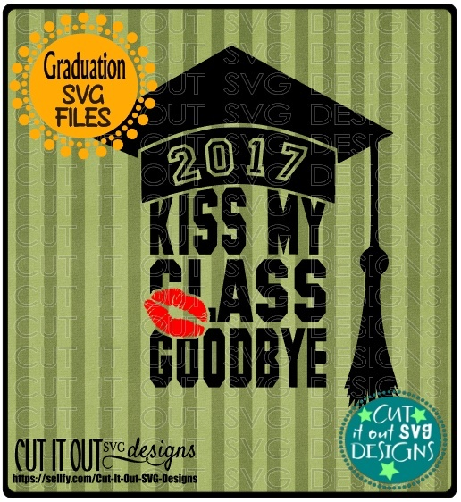 Class of 2017 Graduation SVG layered Cutting File Kiss my Class Goodbye for vinyl, htv, etc
