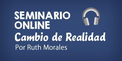 """""""Seminario Online Cambio de Realidad"""" por Ruth Morales"""