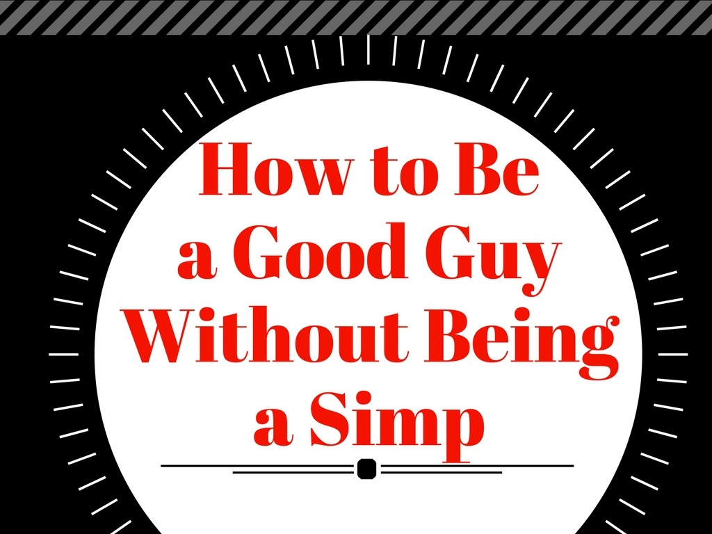 How to be a good guy without being a simp