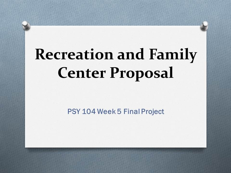psy 104 final Product description recreation and family center proposal- final project your community is opening a brand new recreation and family center now that you are an expert in the field, you.