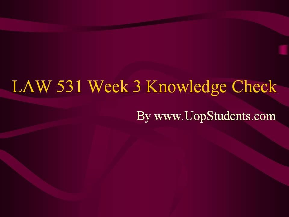law 531 week 3 knowledge check Wwwuopstudentscom university of phoenix law 531 week 4 knowledge check want to see the complete knowledge check click here .