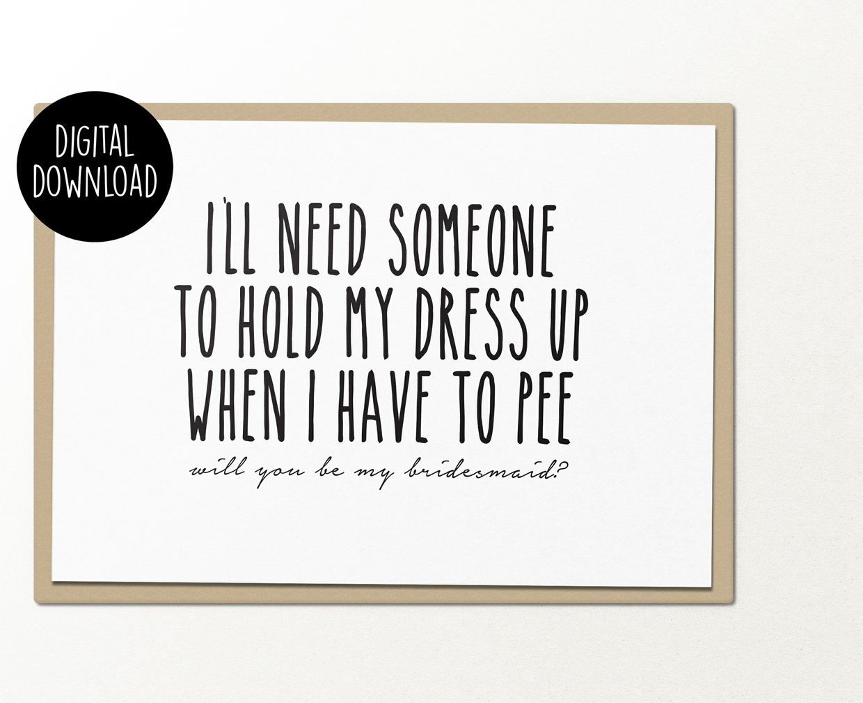 Need someone to hold my dress up when i have to pee bridesmaid printable greeting card