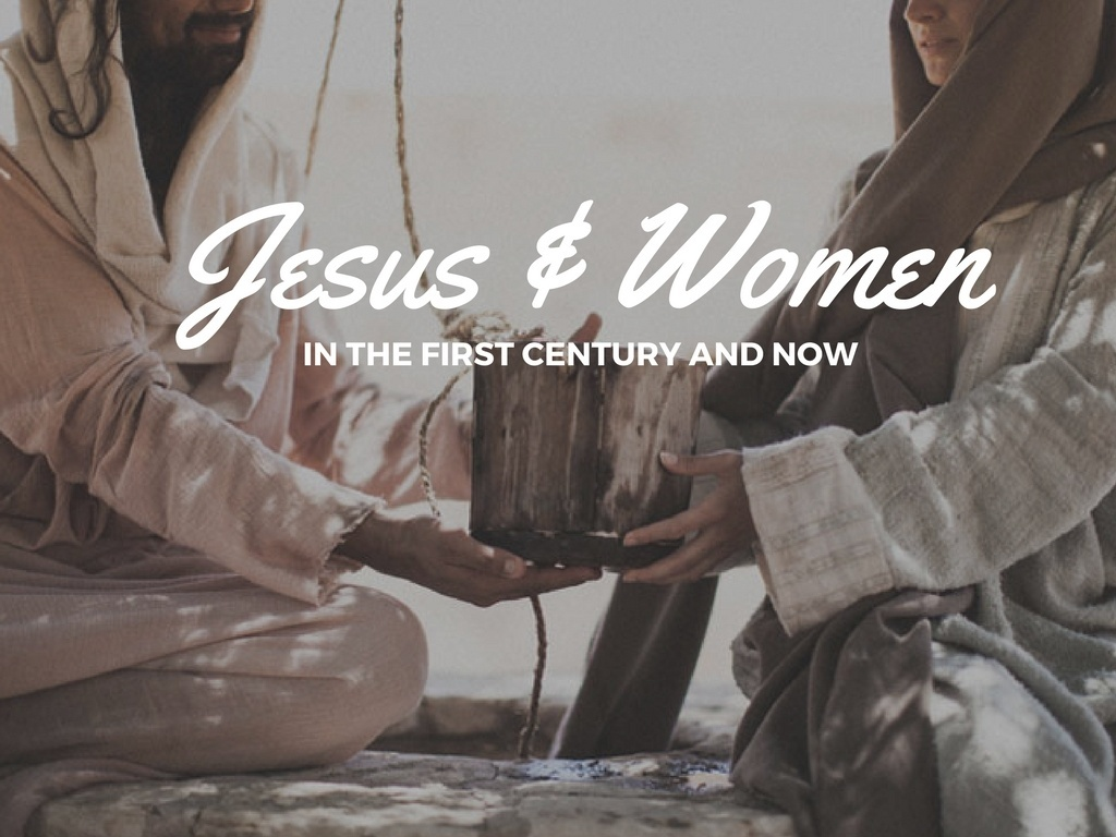 WOMEN AND JESUS IN THE FIRST CENTURY AND NOW