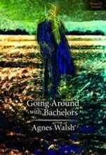 Going Around with Bachelors a selection of poems from Going Around with Bachelors by Agnes Walsh