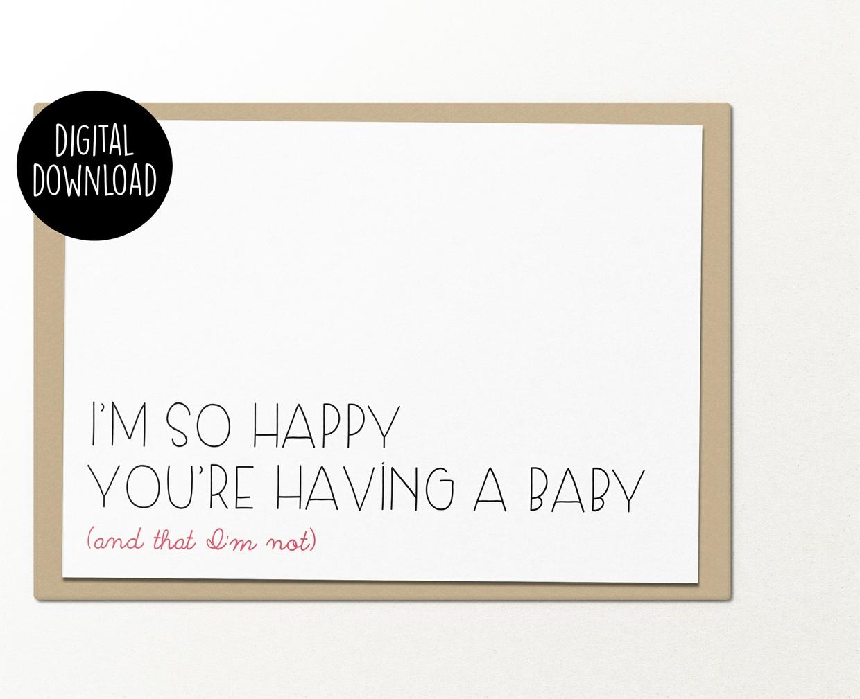 I'm so happy you're having a baby and that I'm not printable greeting card