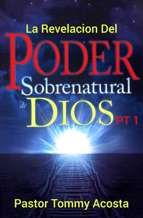 Pastor Tommy Acosta- The Revelation of the Supernatural power of God PT 1