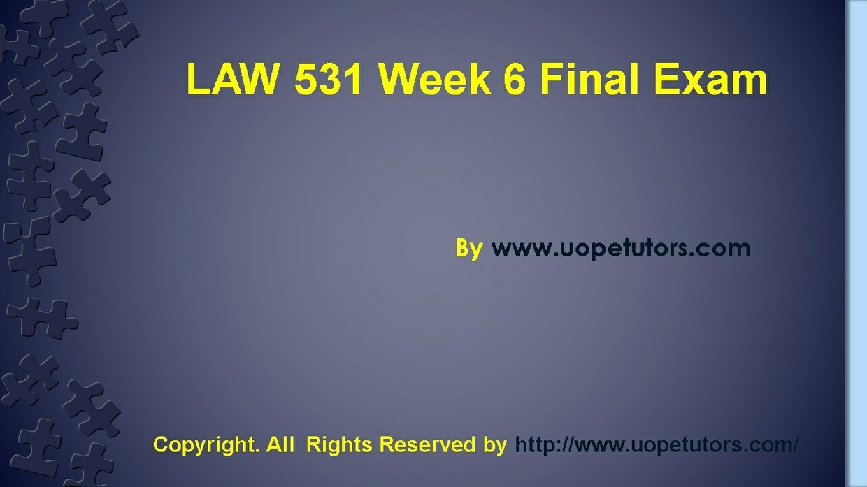 law 531 final exam latest Confused and depressed about which tutorials to choose here is the tip try us and we guarantee that you will not have to look any further we provide various homework help that you will find eay to understand.