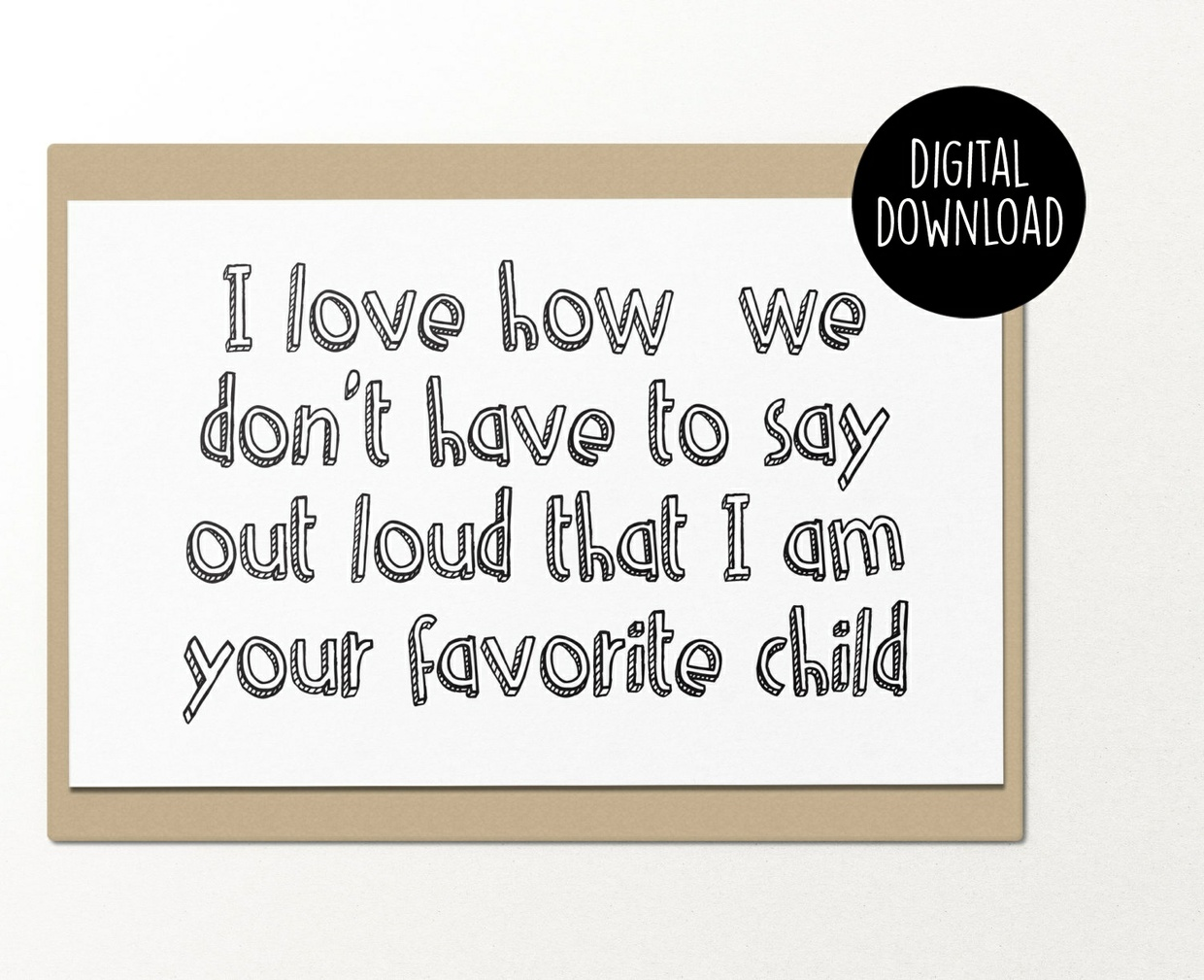 I love how we don't have to say out loud that I'm your favorite child printable greeting card