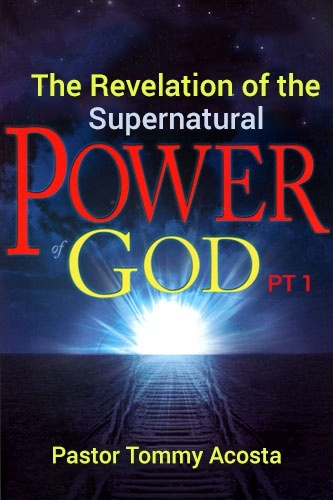 Pastor Tommy Acosta- The Revelation of the Supernatural power of God PT 1