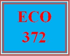 ECO 372 Week 5 Final Examination (2017 The Latest Version A+ Study Guide)