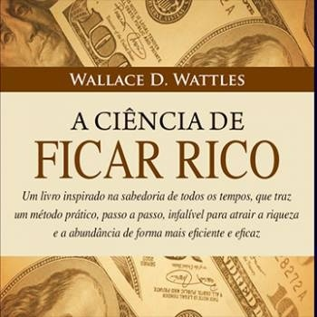 A Ciência de Ficar Rico - Wallace D. Wattles (Completo)