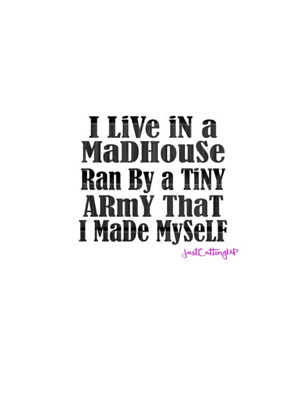 I live in a MADHOUSE ran by a tiny army i MADE myself SVG/PNG/JPEG