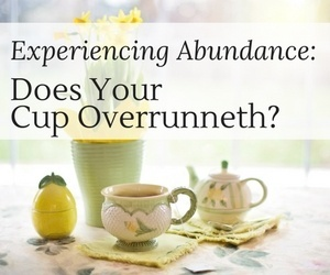 Experiencing Abundance: Does Your Cup Runneth Over?