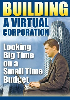 BUILDING A VIRTUAL CORPORATION Looking Big Time on a Small Time Budget, PLUS Master Resell Rights