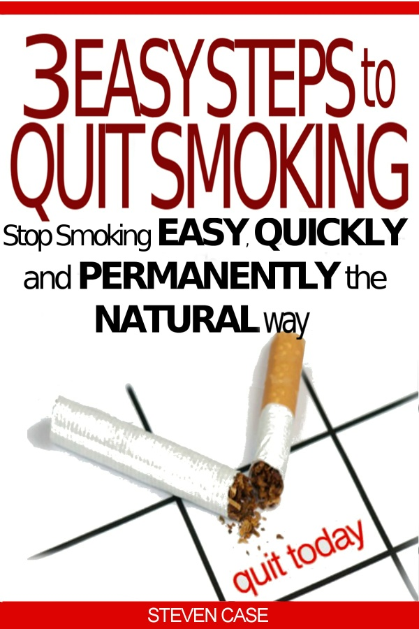 3 EASY STEPS TO QUIT SMOKING: Stop Smoking Easy, Quickly And Permanently The Natural Way