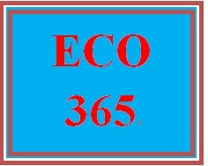 ECO 365 Entire Course
