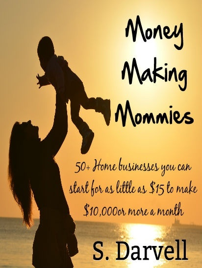 Money Making Mommies: 50+ Home Businesses you can start for as little as $15...