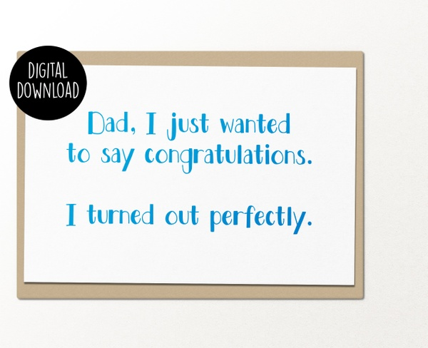 Dad I just wanted to say congratulations I turned out perfectly printable greeting card