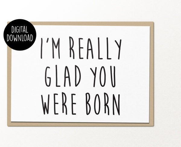 I'm really glad you were born printable birthday greeting card