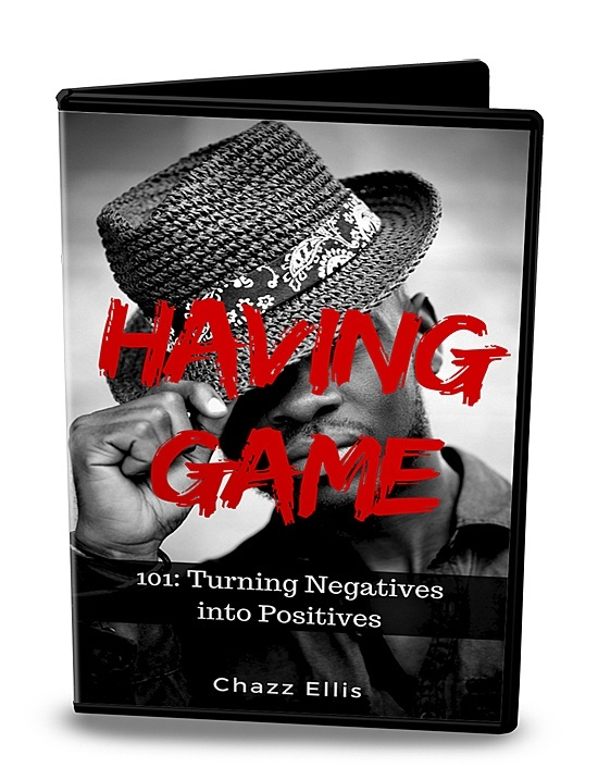 Having Game: 101 (Turning Negatives into Positives)