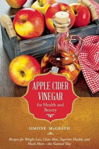 Apple Cider Vinegar for Health and Beauty - Recipes for Weight Loss, Clear Skin, Superior Health