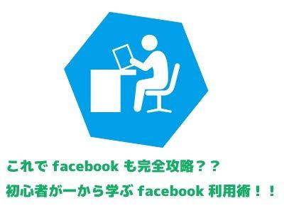 【無料】これでfacebookも完全攻略??初心者が一から学ぶfacobook利用術