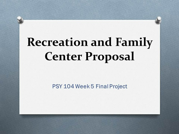 PSY 104 Week 5 Final Project - Recreation and Family Center Proposal