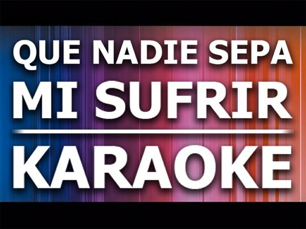 Que nadie sepa mi Sufrir - Karaoke