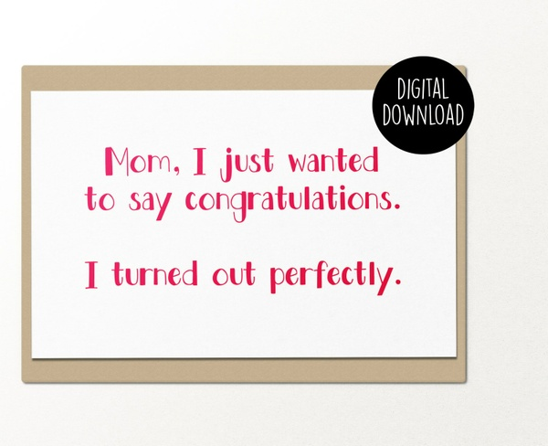 Mom I just wanted to say congratulations I turned out perfectly printable greeting card