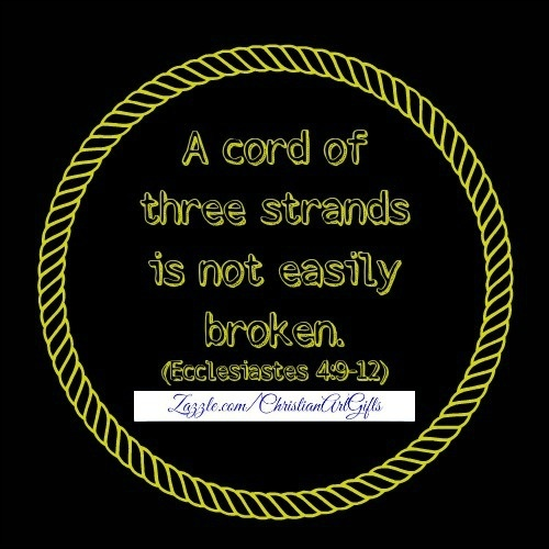A cord of three strands is not easily broken. (Ecclesiastes 4:9-12)