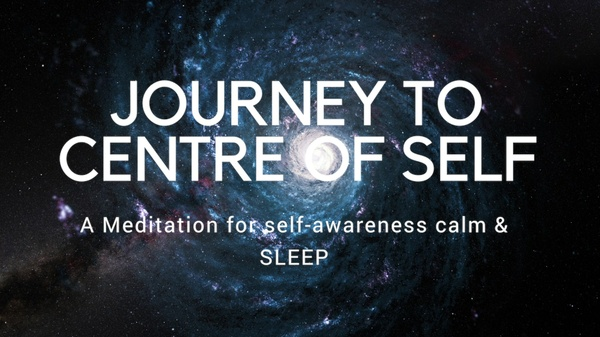 JOURNEY TO CENTRE OF SELF A guided meditation for calm, sleep and awareness