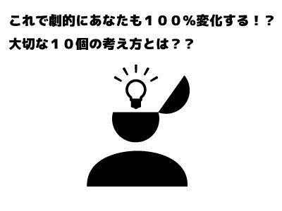 【無料】これで劇的にあなたも100%変化する!?大切な10個の考え方とは??