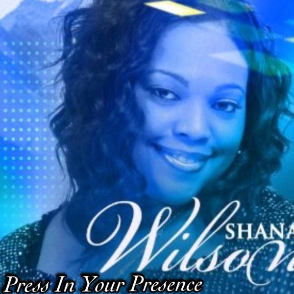 PRESS IN YOUR PRESENCE by Shana Wilson